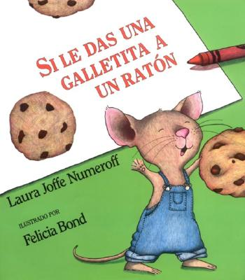 Si le Das una Galletita a un Raton/ If You Give a Mouse a Cookie By Numeroff, Laura Joffe/ Bond, Felicia (ILT)/ Mlawer, Teresa (TRN)